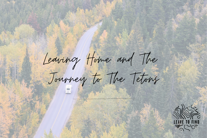 Leaving Home and The Journey to The Tetons