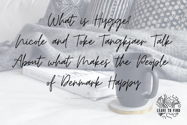 What is Hygge? Nicole and Toke Tangkjaer Talk About what Makes the People of Denmark Happy
