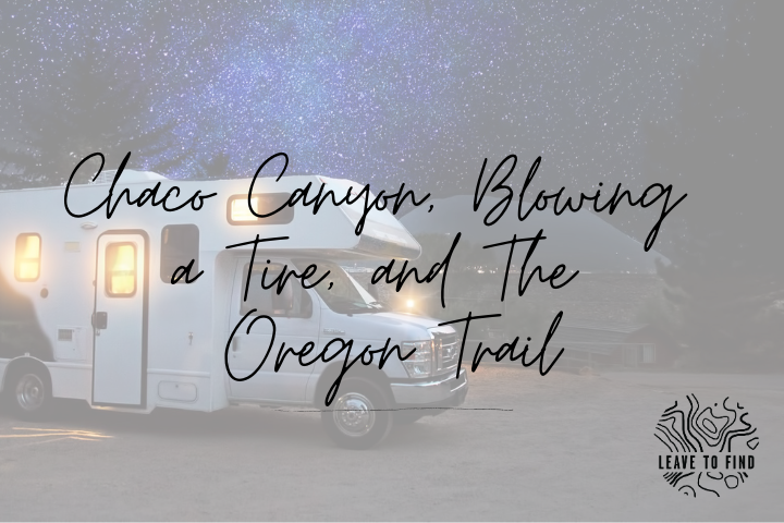 Chaco Canyon, Blowing a Tire, and The Oregon Trail