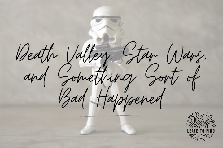 Death Valley, Star Wars, and Something Sort of Bad Happened